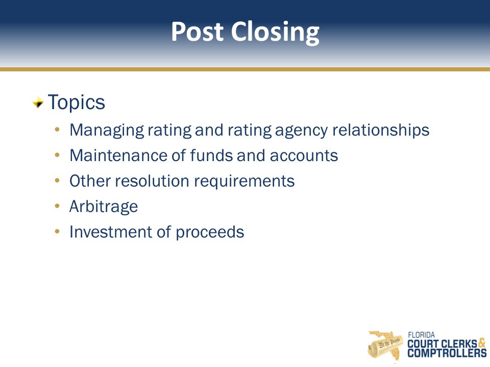 Post Closing Topics Managing rating and rating agency relationships Maintenance of funds and accounts Other resolution requirements Arbitrage Investment of proceeds