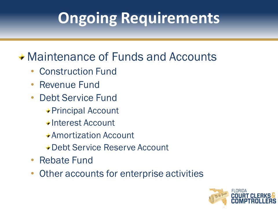 Ongoing Requirements Maintenance of Funds and Accounts Construction Fund Revenue Fund Debt Service Fund Principal Account Interest Account Amortization Account Debt Service Reserve Account Rebate Fund Other accounts for enterprise activities
