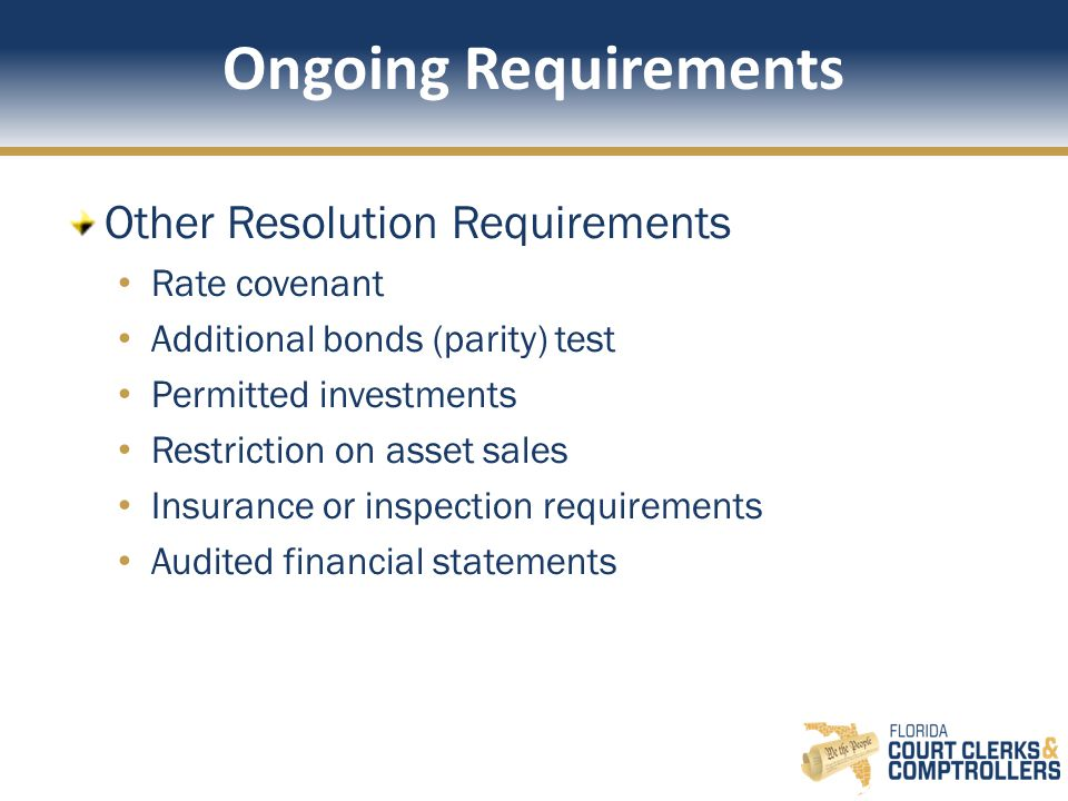 Ongoing Requirements Other Resolution Requirements Rate covenant Additional bonds (parity) test Permitted investments Restriction on asset sales Insurance or inspection requirements Audited financial statements