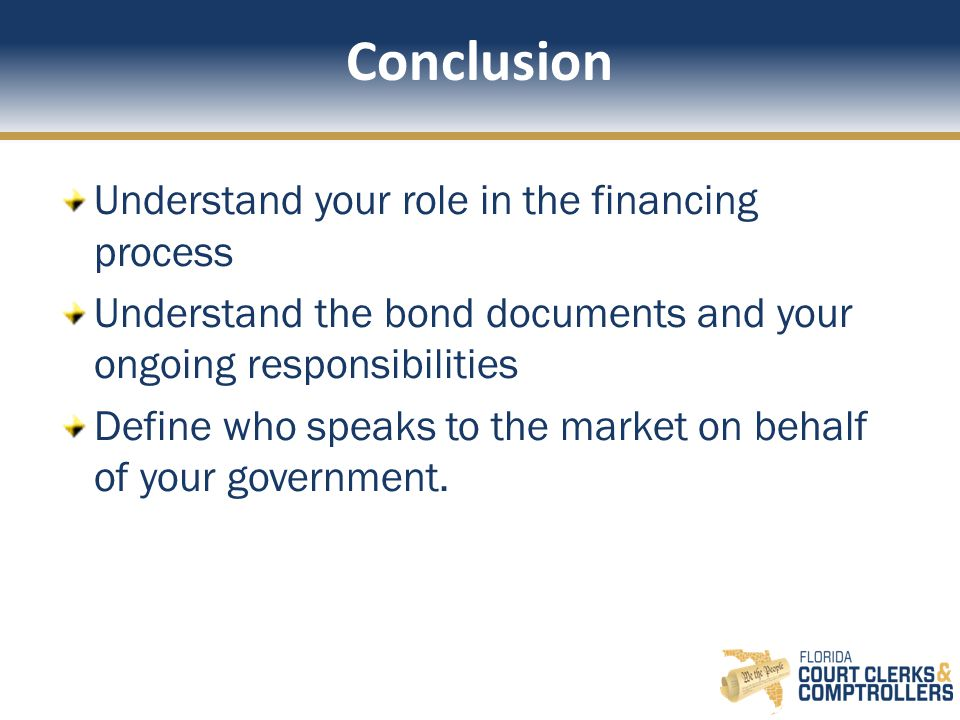 Conclusion Understand your role in the financing process Understand the bond documents and your ongoing responsibilities Define who speaks to the market on behalf of your government.
