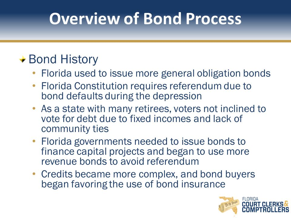 Overview of Bond Process Bond History Florida used to issue more general obligation bonds Florida Constitution requires referendum due to bond defaults during the depression As a state with many retirees, voters not inclined to vote for debt due to fixed incomes and lack of community ties Florida governments needed to issue bonds to finance capital projects and began to use more revenue bonds to avoid referendum Credits became more complex, and bond buyers began favoring the use of bond insurance