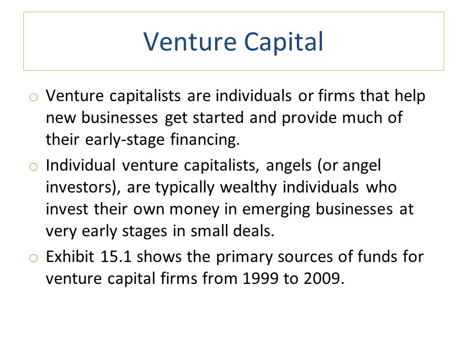 Venture Capital o Venture capitalists are individuals or firms that help new businesses get started and provide much of their early-stage financing.