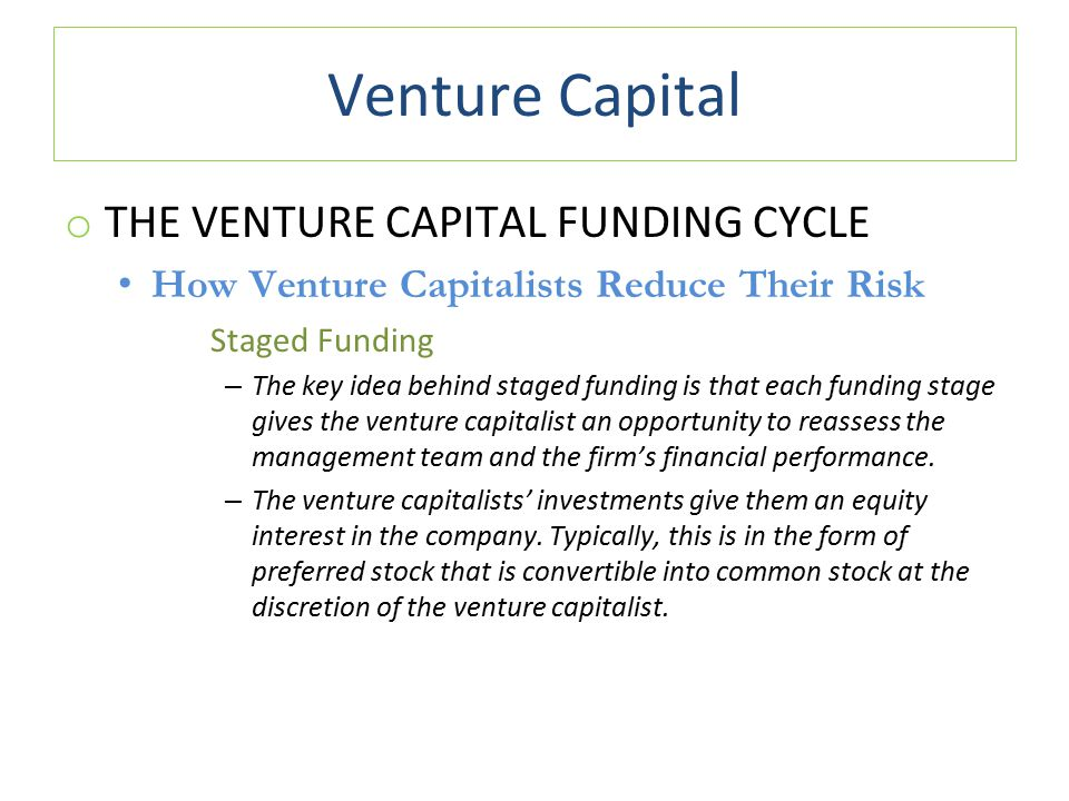 Venture Capital o THE VENTURE CAPITAL FUNDING CYCLE How Venture Capitalists Reduce Their Risk Staged Funding – The key idea behind staged funding is that each funding stage gives the venture capitalist an opportunity to reassess the management team and the firm's financial performance.