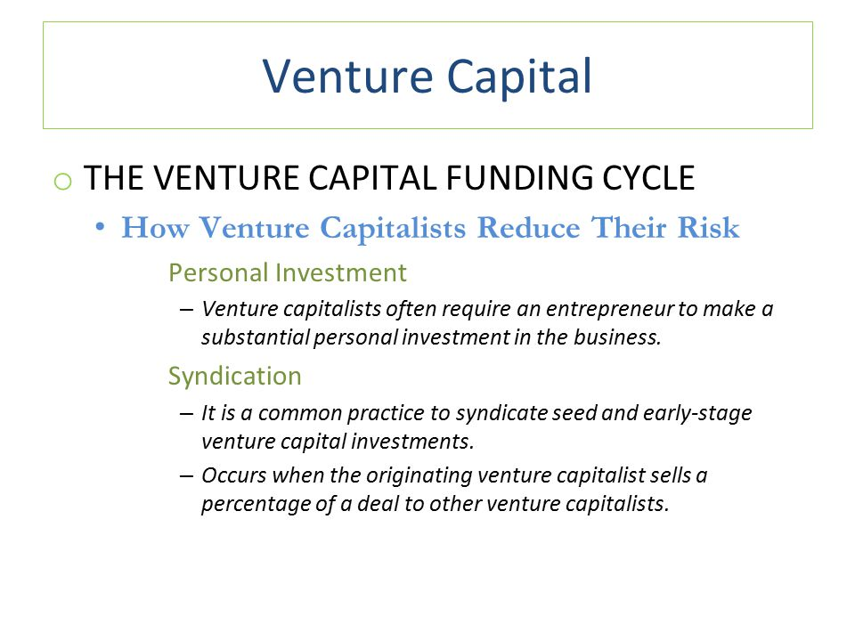 Venture Capital o THE VENTURE CAPITAL FUNDING CYCLE How Venture Capitalists Reduce Their Risk Personal Investment – Venture capitalists often require an entrepreneur to make a substantial personal investment in the business.