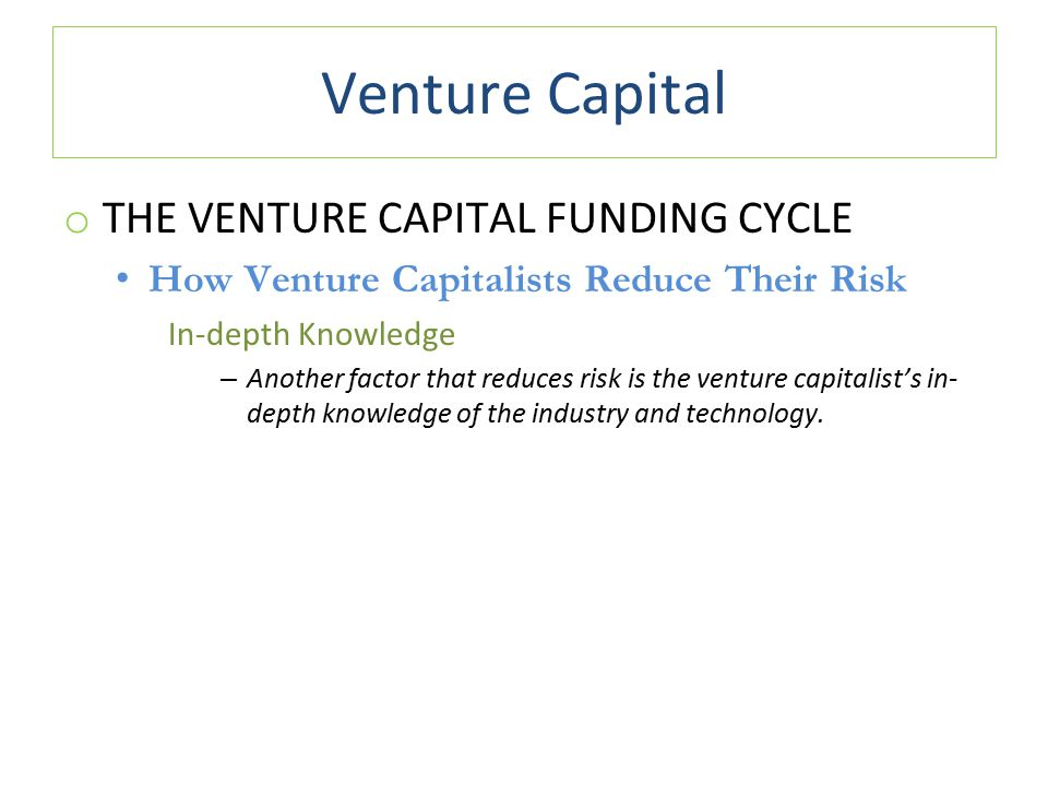 Venture Capital o THE VENTURE CAPITAL FUNDING CYCLE How Venture Capitalists Reduce Their Risk In-depth Knowledge – Another factor that reduces risk is the venture capitalist's in- depth knowledge of the industry and technology.