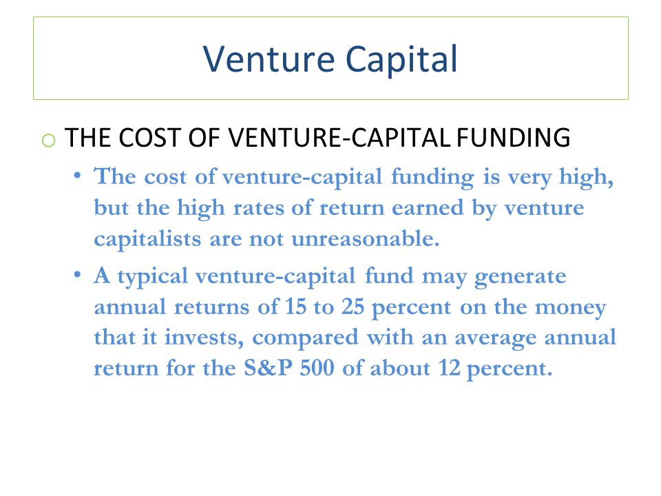 Venture Capital o THE COST OF VENTURE-CAPITAL FUNDING The cost of venture-capital funding is very high, but the high rates of return earned by venture capitalists are not unreasonable.