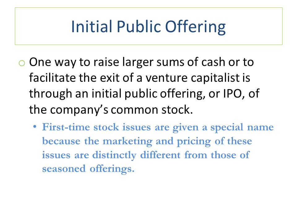 Initial Public Offering o One way to raise larger sums of cash or to facilitate the exit of a venture capitalist is through an initial public offering, or IPO, of the company's common stock.