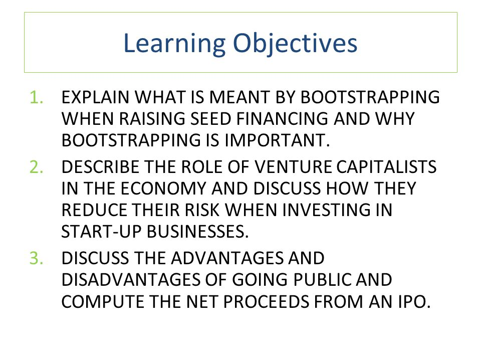 Learning Objectives 1.EXPLAIN WHAT IS MEANT BY BOOTSTRAPPING WHEN RAISING SEED FINANCING AND WHY BOOTSTRAPPING IS IMPORTANT.