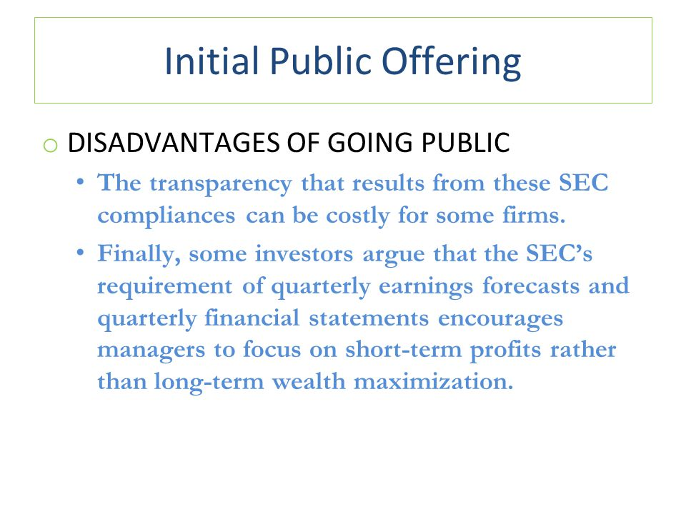 Initial Public Offering o DISADVANTAGES OF GOING PUBLIC The transparency that results from these SEC compliances can be costly for some firms.