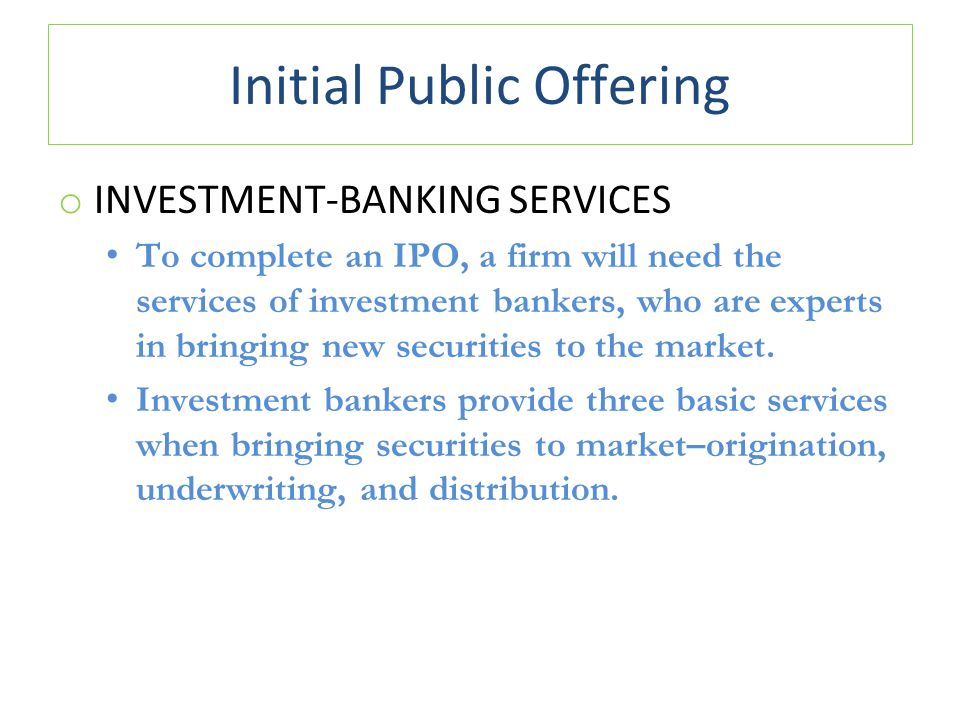 Initial Public Offering o INVESTMENT-BANKING SERVICES To complete an IPO, a firm will need the services of investment bankers, who are experts in bringing new securities to the market.