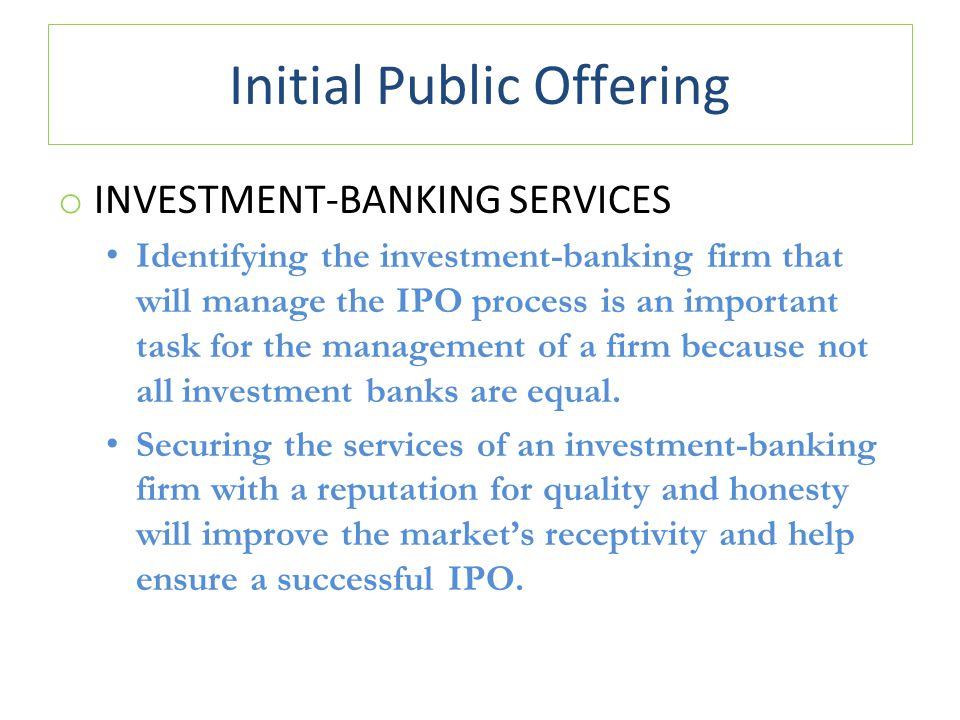 Initial Public Offering o INVESTMENT-BANKING SERVICES Identifying the investment-banking firm that will manage the IPO process is an important task for the management of a firm because not all investment banks are equal.
