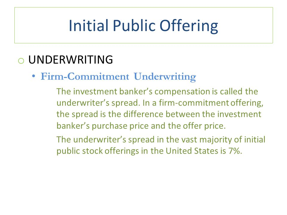 Initial Public Offering o UNDERWRITING Firm-Commitment Underwriting The investment banker's compensation is called the underwriter's spread.