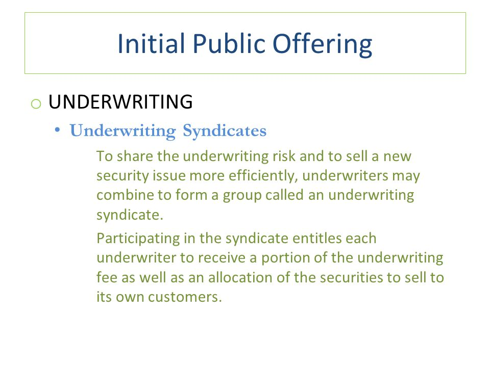 Initial Public Offering o UNDERWRITING Underwriting Syndicates To share the underwriting risk and to sell a new security issue more efficiently, underwriters may combine to form a group called an underwriting syndicate.