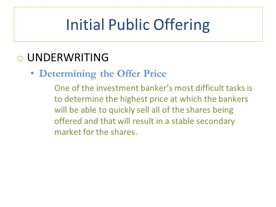 Initial Public Offering o UNDERWRITING Determining the Offer Price One of the investment banker's most difficult tasks is to determine the highest price at which the bankers will be able to quickly sell all of the shares being offered and that will result in a stable secondary market for the shares.