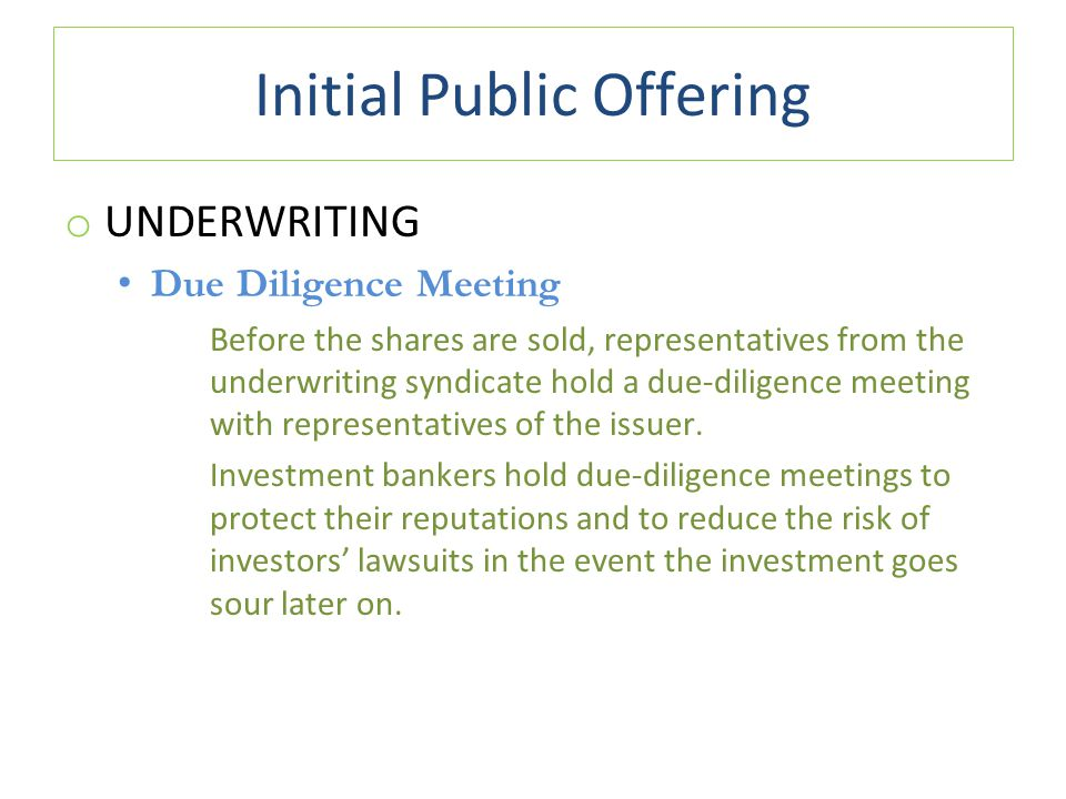 Initial Public Offering o UNDERWRITING Due Diligence Meeting Before the shares are sold, representatives from the underwriting syndicate hold a due-diligence meeting with representatives of the issuer.