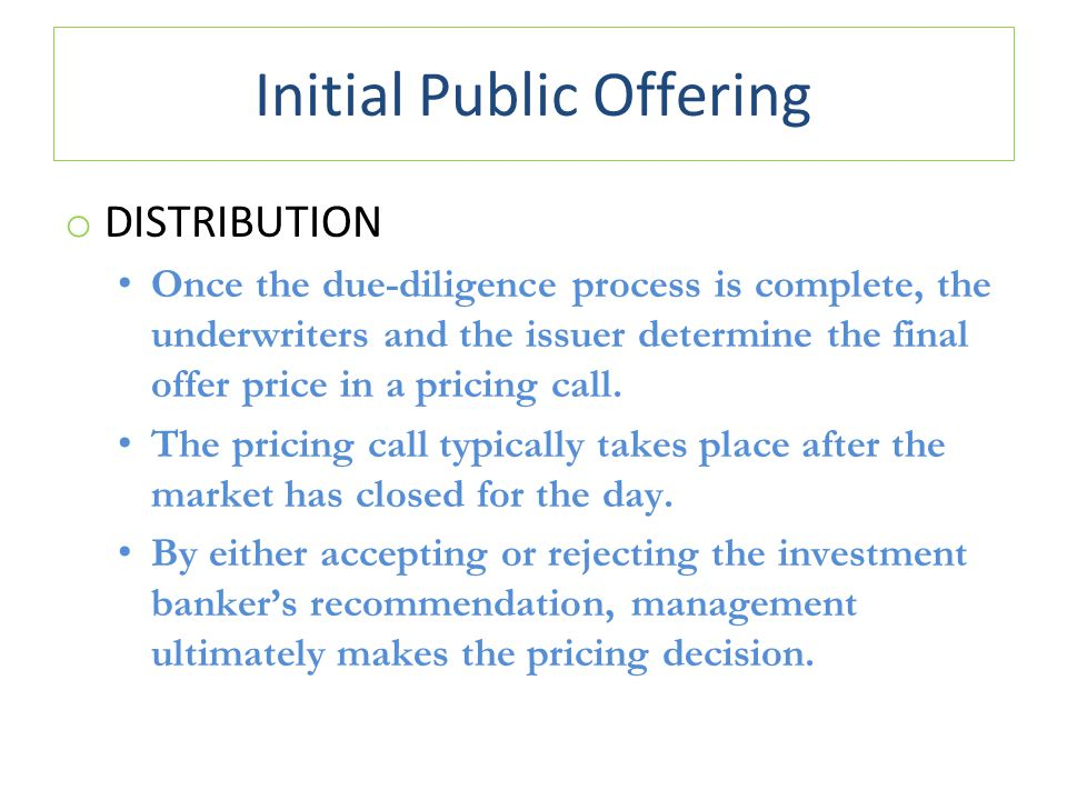 Initial Public Offering o DISTRIBUTION Once the due-diligence process is complete, the underwriters and the issuer determine the final offer price in a pricing call.