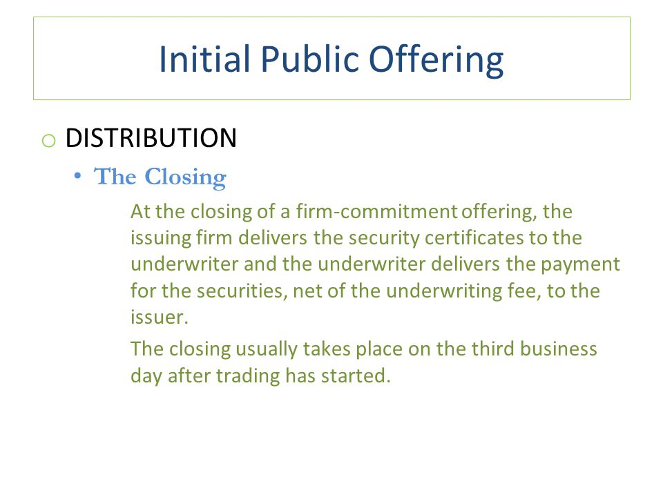 Initial Public Offering o DISTRIBUTION The Closing At the closing of a firm-commitment offering, the issuing firm delivers the security certificates to the underwriter and the underwriter delivers the payment for the securities, net of the underwriting fee, to the issuer.