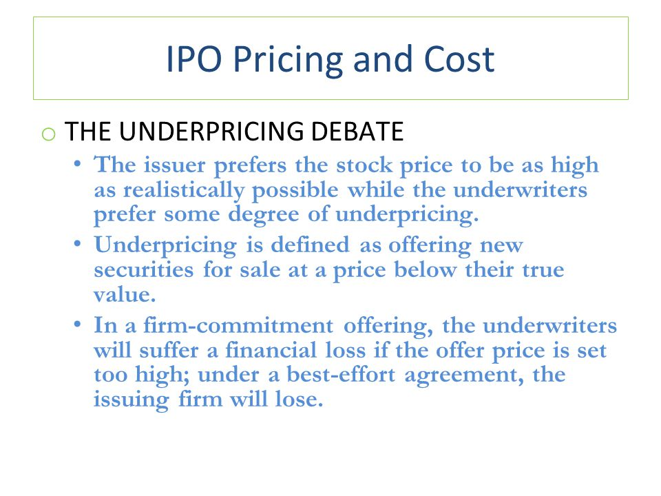 IPO Pricing and Cost o THE UNDERPRICING DEBATE The issuer prefers the stock price to be as high as realistically possible while the underwriters prefer some degree of underpricing.