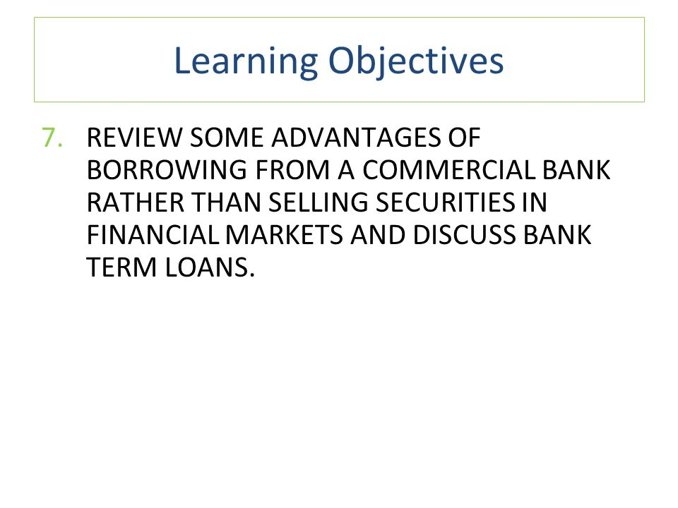 Learning Objectives 7.REVIEW SOME ADVANTAGES OF BORROWING FROM A COMMERCIAL BANK RATHER THAN SELLING SECURITIES IN FINANCIAL MARKETS AND DISCUSS BANK TERM LOANS.