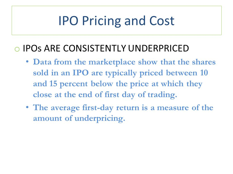 IPO Pricing and Cost o IPOs ARE CONSISTENTLY UNDERPRICED Data from the marketplace show that the shares sold in an IPO are typically priced between 10 and 15 percent below the price at which they close at the end of first day of trading.