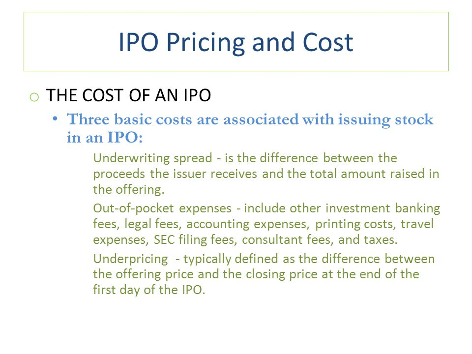 IPO Pricing and Cost o THE COST OF AN IPO Three basic costs are associated with issuing stock in an IPO: Underwriting spread - is the difference between the proceeds the issuer receives and the total amount raised in the offering.