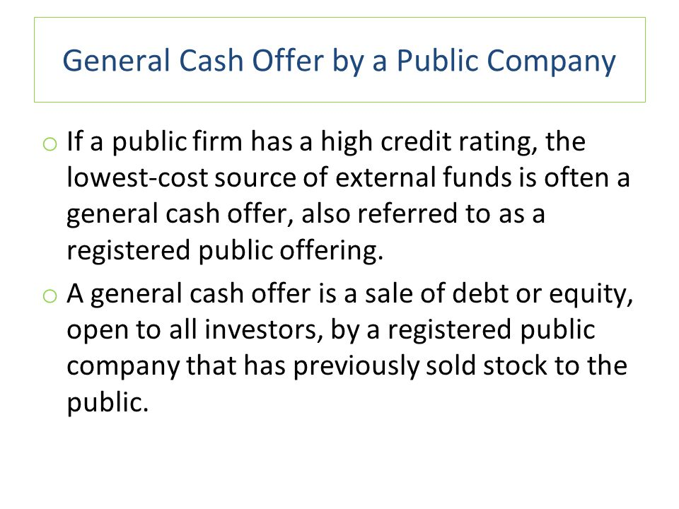 General Cash Offer by a Public Company o If a public firm has a high credit rating, the lowest-cost source of external funds is often a general cash offer, also referred to as a registered public offering.
