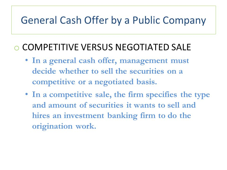 General Cash Offer by a Public Company o COMPETITIVE VERSUS NEGOTIATED SALE In a general cash offer, management must decide whether to sell the securities on a competitive or a negotiated basis.