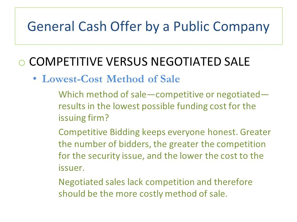 General Cash Offer by a Public Company o COMPETITIVE VERSUS NEGOTIATED SALE Lowest-Cost Method of Sale Which method of sale—competitive or negotiated— results in the lowest possible funding cost for the issuing firm.