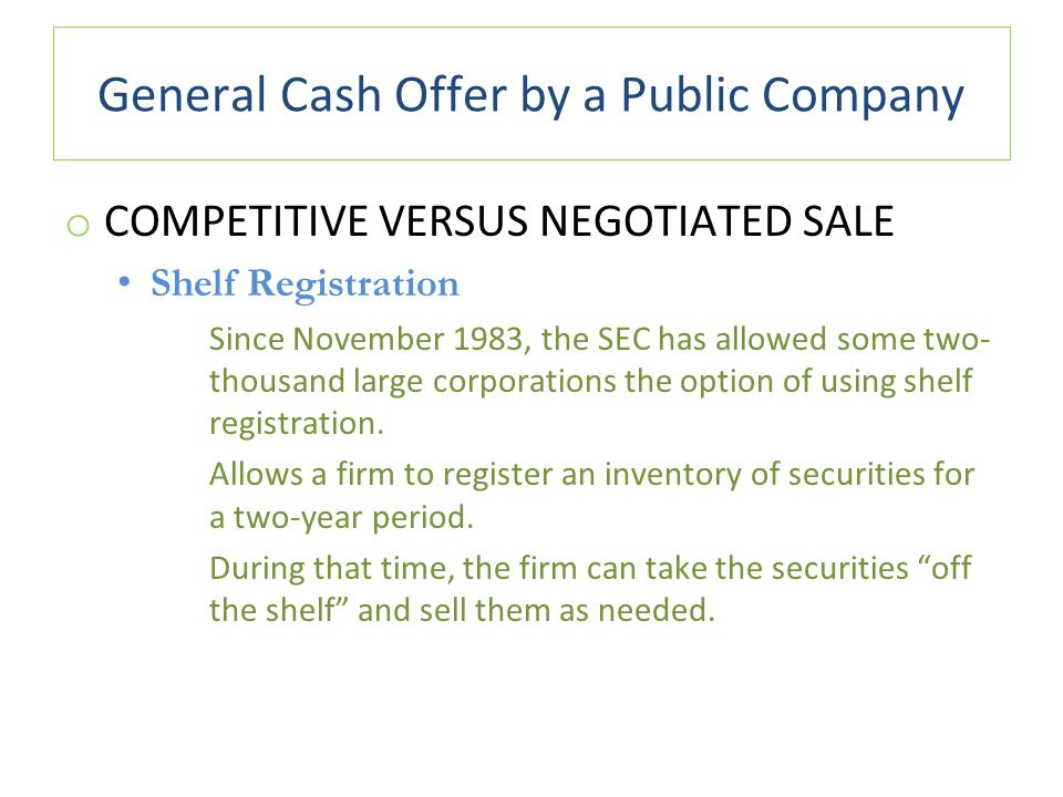 General Cash Offer by a Public Company o COMPETITIVE VERSUS NEGOTIATED SALE Shelf Registration Since November 1983, the SEC has allowed some two- thousand large corporations the option of using shelf registration.