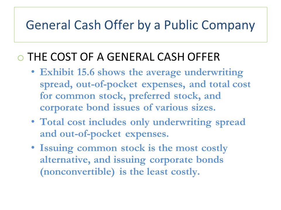 General Cash Offer by a Public Company o THE COST OF A GENERAL CASH OFFER Exhibit 15.6 shows the average underwriting spread, out-of-pocket expenses, and total cost for common stock, preferred stock, and corporate bond issues of various sizes.