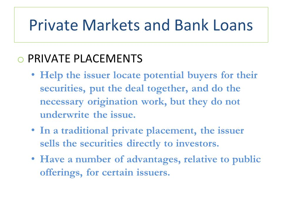 Private Markets and Bank Loans o PRIVATE PLACEMENTS Help the issuer locate potential buyers for their securities, put the deal together, and do the necessary origination work, but they do not underwrite the issue.