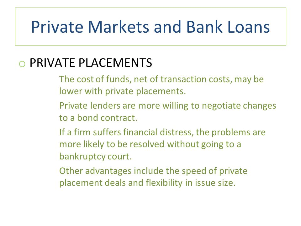Private Markets and Bank Loans o PRIVATE PLACEMENTS The cost of funds, net of transaction costs, may be lower with private placements.