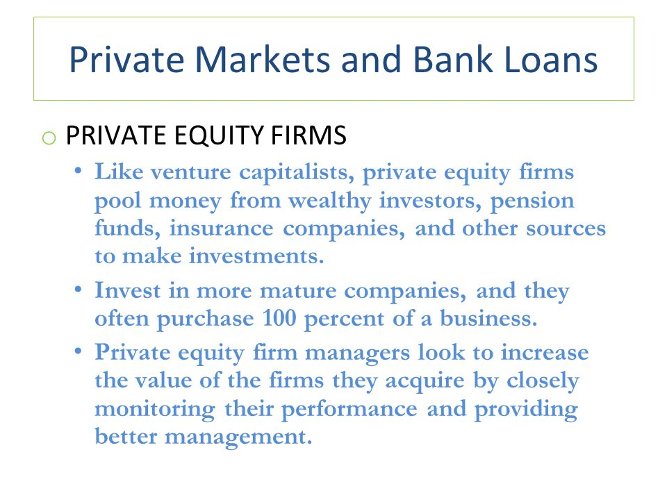 Private Markets and Bank Loans o PRIVATE EQUITY FIRMS Like venture capitalists, private equity firms pool money from wealthy investors, pension funds, insurance companies, and other sources to make investments.