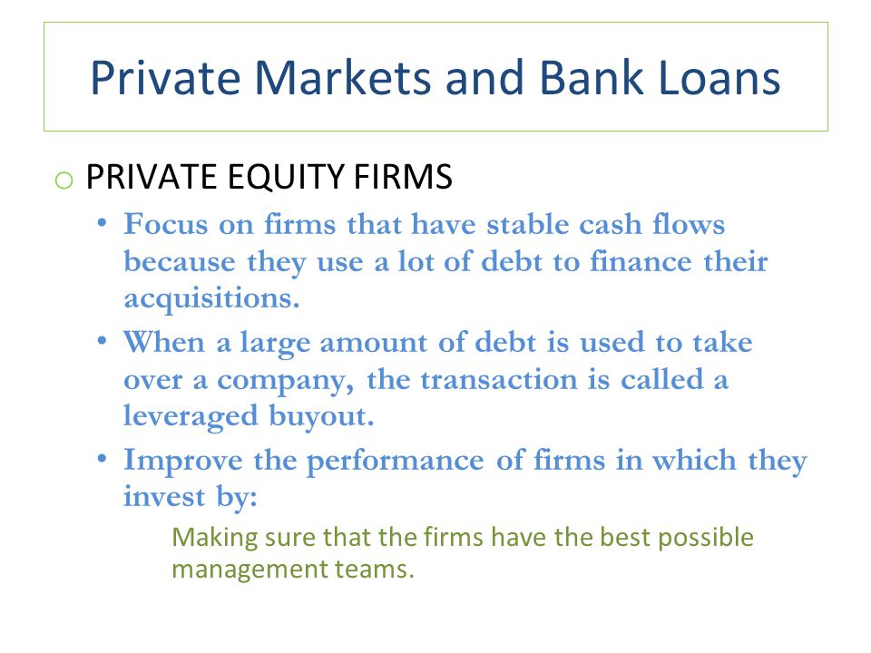 Private Markets and Bank Loans o PRIVATE EQUITY FIRMS Focus on firms that have stable cash flows because they use a lot of debt to finance their acquisitions.