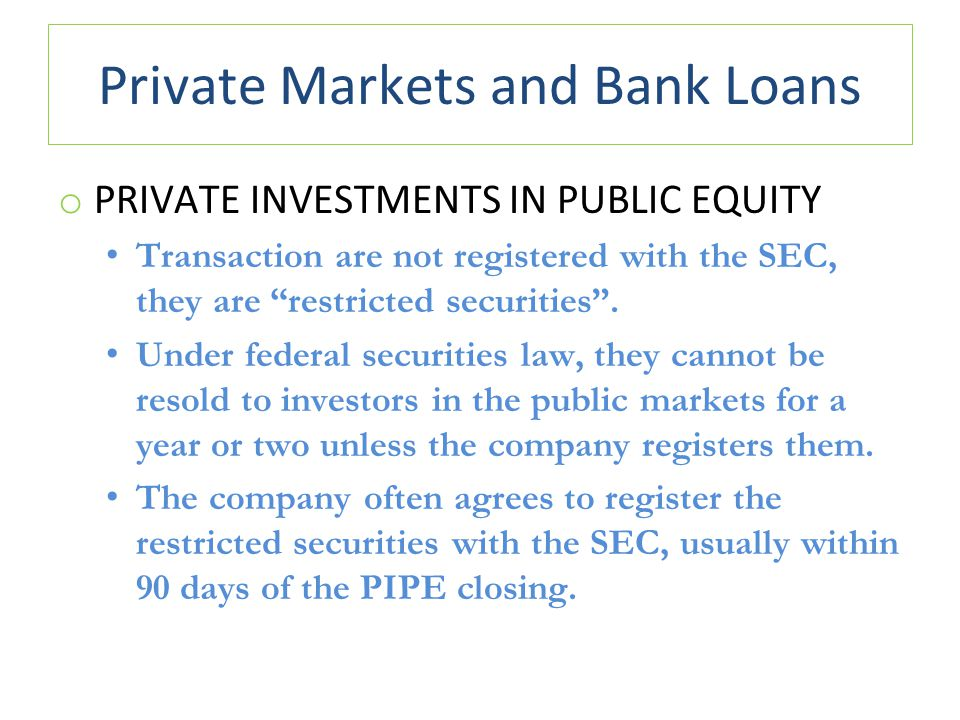 Private Markets and Bank Loans o PRIVATE INVESTMENTS IN PUBLIC EQUITY Transaction are not registered with the SEC, they are restricted securities .