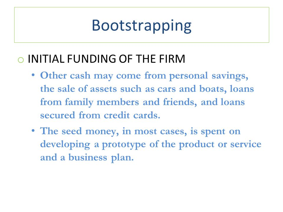 Bootstrapping o INITIAL FUNDING OF THE FIRM Other cash may come from personal savings, the sale of assets such as cars and boats, loans from family members and friends, and loans secured from credit cards.