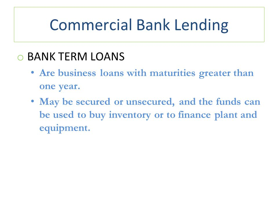Commercial Bank Lending o BANK TERM LOANS Are business loans with maturities greater than one year.