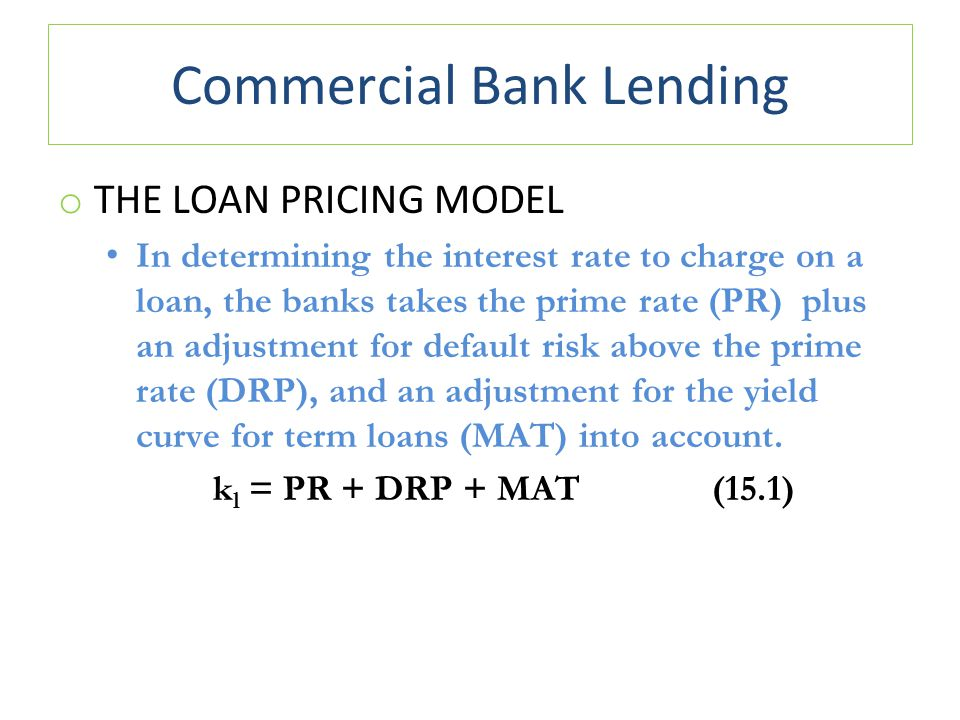 Commercial Bank Lending o THE LOAN PRICING MODEL In determining the interest rate to charge on a loan, the banks takes the prime rate (PR) plus an adjustment for default risk above the prime rate (DRP), and an adjustment for the yield curve for term loans (MAT) into account.