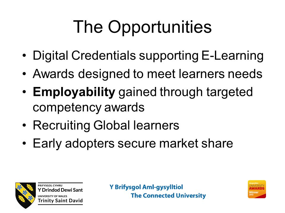 The Opportunities Digital Credentials supporting E-Learning Awards designed to meet learners needs Employability gained through targeted competency awards Recruiting Global learners Early adopters secure market share