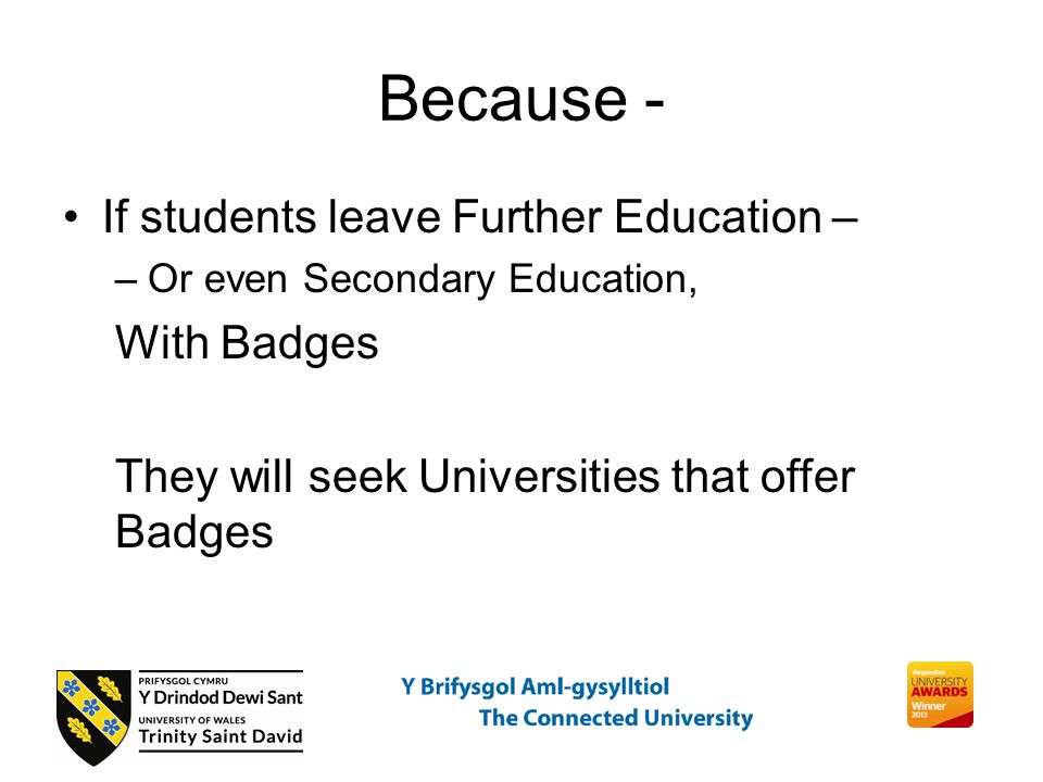Because - If students leave Further Education – –Or even Secondary Education, With Badges They will seek Universities that offer Badges