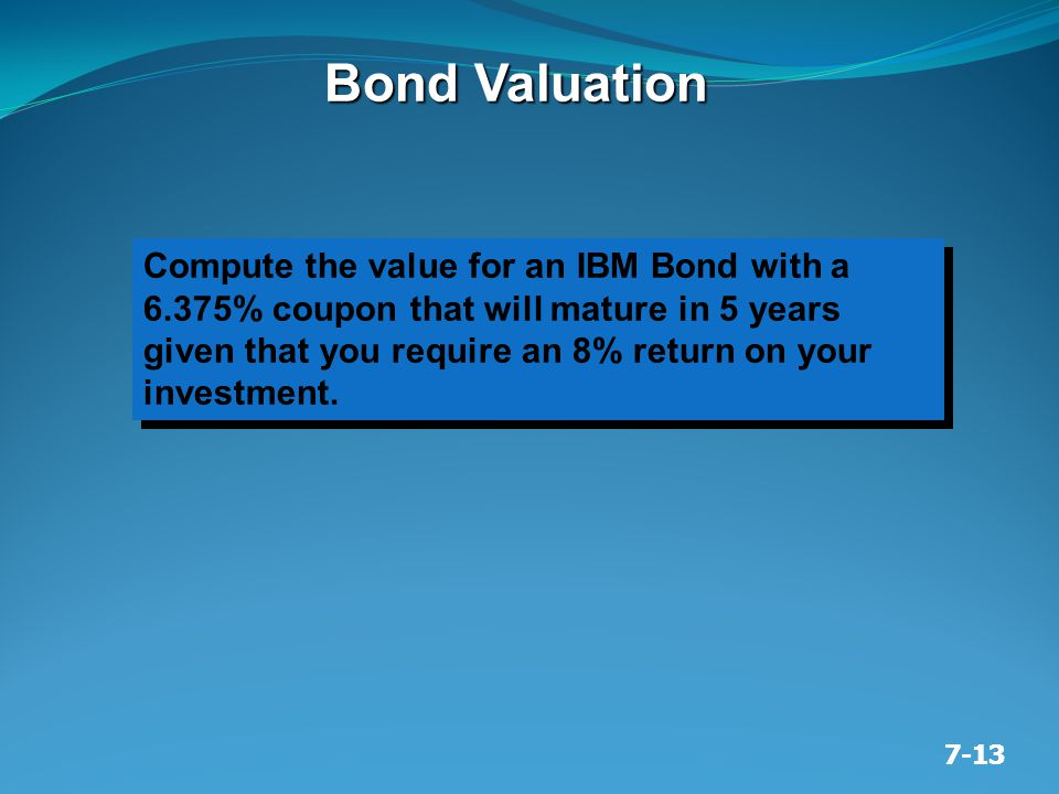 7-13 Bond Valuation Compute the value for an IBM Bond with a 6.375% coupon that will mature in 5 years given that you require an 8% return on your inv