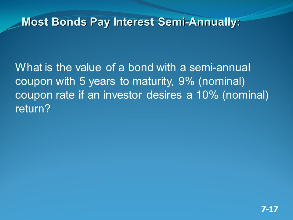 7-17 Most Bonds Pay Interest Semi-Annually: What is the value of a bond with a semi-annual coupon with 5 years to maturity, 9% (nominal) coupon rate if an investor desires a 10% (nominal) return