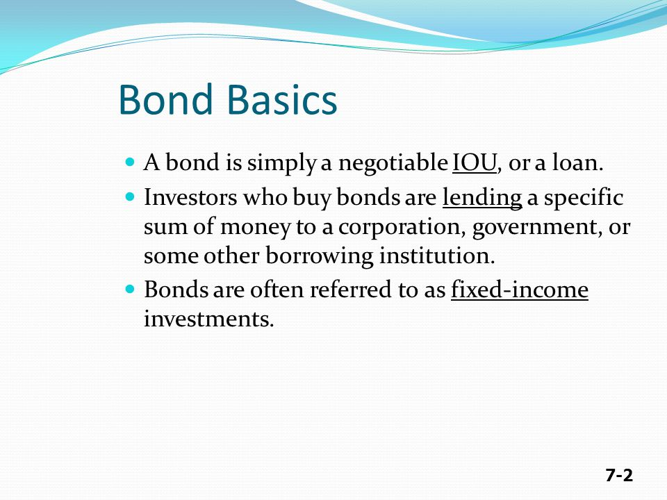 7-2 A bond is simply a negotiable IOU, or a loan. Investors who buy bonds are lending a specific sum of money to a corporation, government, or some ot