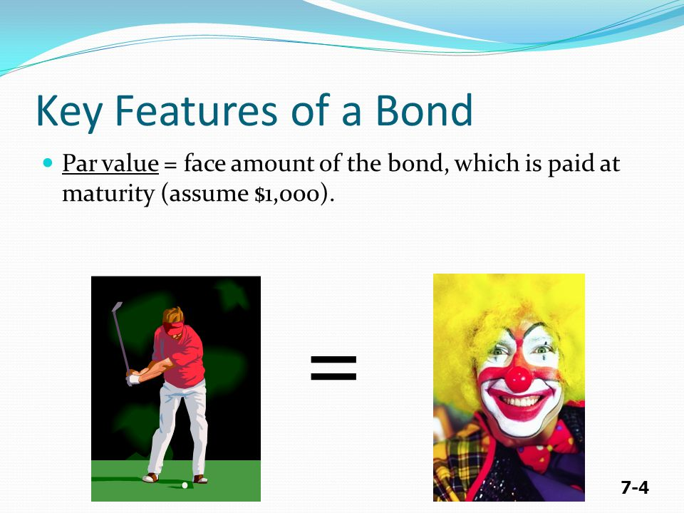 7-4 Key Features of a Bond Par value = face amount of the bond, which is paid at maturity (assume $1,000). =