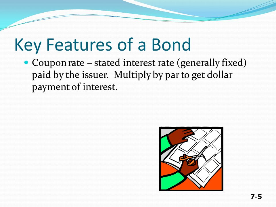 7-5 Key Features of a Bond Coupon rate – stated interest rate (generally fixed) paid by the issuer.