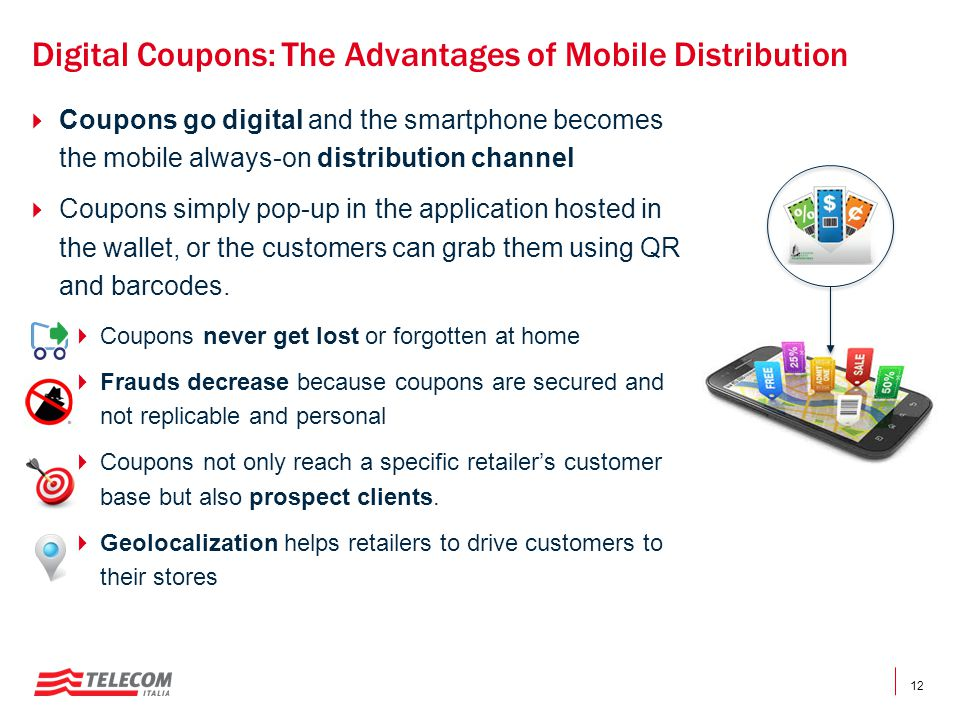 12 Digital Coupons: The Advantages of Mobile Distribution  Coupons go digital and the smartphone becomes the mobile always-on distribution channel  Coupons simply pop-up in the application hosted in the wallet, or the customers can grab them using QR and barcodes.