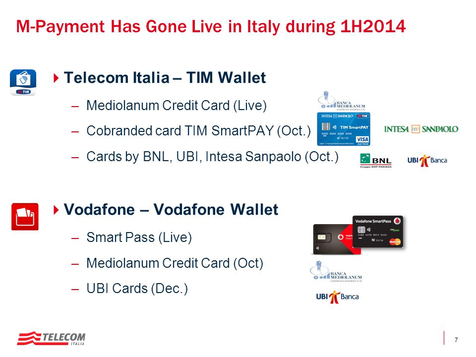 7 M-Payment Has Gone Live in Italy during 1H2014  Telecom Italia – TIM Wallet –Mediolanum Credit Card (Live) –Cobranded card TIM SmartPAY (Oct.) –Cards by BNL, UBI, Intesa Sanpaolo (Oct.)  Vodafone – Vodafone Wallet –Smart Pass (Live) –Mediolanum Credit Card (Oct) –UBI Cards (Dec.)