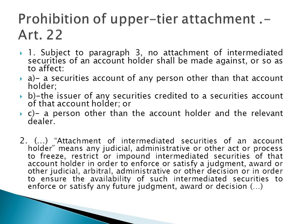  1. Subject to paragraph 3, no attachment of intermediated securities of an account holder shall be made against, or so as to affect:  a)- a securit
