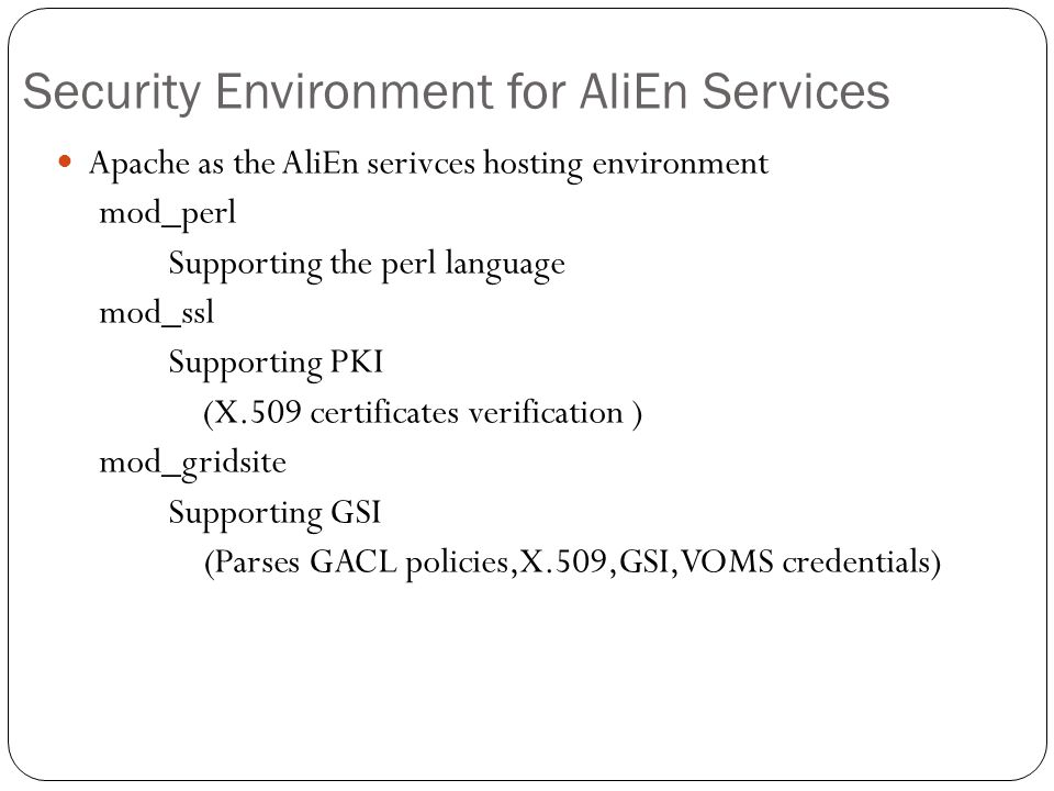Security Environment for AliEn Services Apache as the AliEn serivces hosting environment mod_perl Supporting the perl language mod_ssl Supporting PKI (X.509 certificates verification ) mod_gridsite Supporting GSI (Parses GACL policies,X.509,GSI,VOMS credentials)