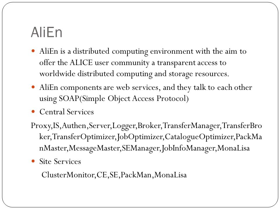 AliEn AliEn is a distributed computing environment with the aim to offer the ALICE user community a transparent access to worldwide distributed computing and storage resources.